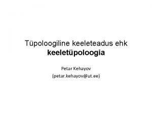 Tpoloogiline keeleteadus ehk keeletpoloogia Petar Kehayov petar kehayovut