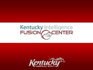 Kentucky Intelligence Fusion Center What is a Fusion
