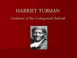 HARRIET TUBMAN Conductor of the Underground Railroad Objectives