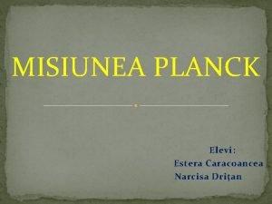 MISIUNEA PLANCK Elevi Estera Caracoancea Narcisa Drian Scopul