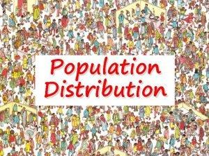 Population Distribution The population distribution of the world