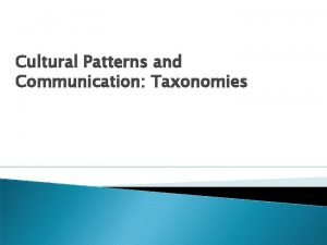 Cultural Patterns and Communication Taxonomies Taxonomies of Cultural