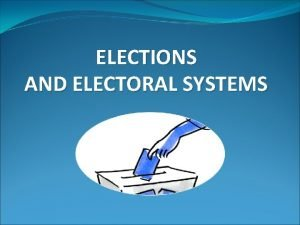 ELECTIONS AND ELECTORAL SYSTEMS ELECTIONS Elections are essential