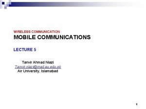 WIRELESS COMMUNICATION MOBILE COMMUNICATIONS LECTURE 5 Tanvir Ahmad