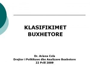 KLASIFIKIMET BUXHETORE Dr Ariana Cela Drejtor i Politikave