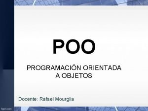 POO PROGRAMACIN ORIENTADA A OBJETOS Docente Rafael Mourglia