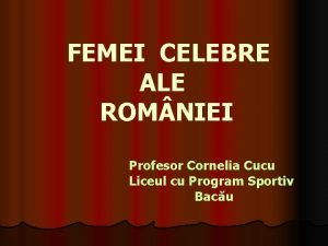 FEMEI CELEBRE ALE ROM NIEI Profesor Cornelia Cucu