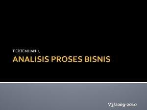 PERTEMUAN 3 ANALISIS PROSES BISNIS V 32009 2010
