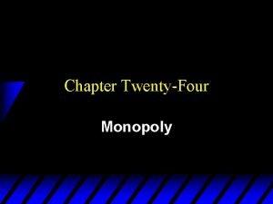 Chapter TwentyFour Monopoly Pure Monopoly u A monopolized