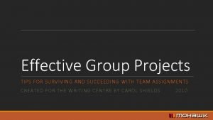 Effective Group Projects TIPS FOR SURVIVING AND SUCCEEDING