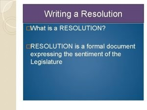 Writing a Resolution What is a RESOLUTION RESOLUTION