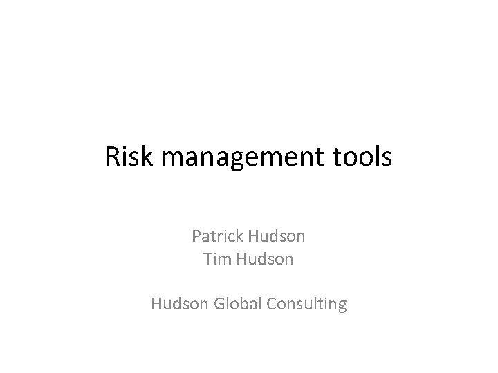 Risk management tools Patrick Hudson Tim Hudson Global