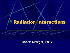 Radiation Interactions Robert Metzger Ph D Interactions with