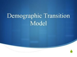 Demographic Transition Model S S The demographic transition