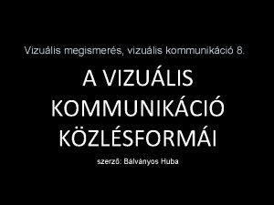 Vizulis megismers vizulis kommunikci 8 A VIZULIS KOMMUNIKCI