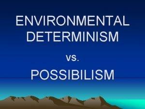 ENVIRONMENTAL DETERMINISM vs POSSIBILISM Environmental Determinism Says that