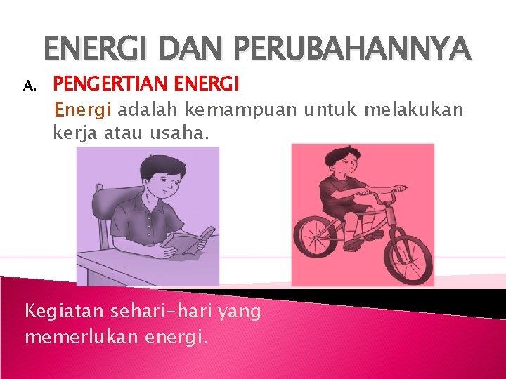 ENERGI DAN PERUBAHANNYA A PENGERTIAN ENERGI Energi adalah