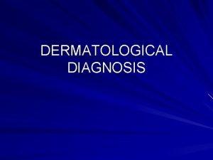 DERMATOLOGICAL DIAGNOSIS AN APPROACH TO DERMATOLOGICAL DIAGNOSIS Definitive