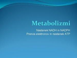 Metabolizmi Nastanek NADH in NADPH Prenos elektronov in