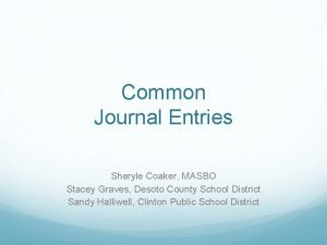 Common Journal Entries Sheryle Coaker MASBO Stacey Graves