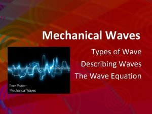 Mechanical Waves Types of Wave Describing Waves The