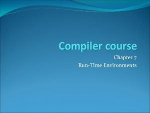 Compiler course Chapter 7 RunTime Environments Outline Compiler