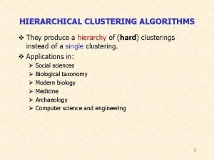 HIERARCHICAL CLUSTERING ALGORITHMS v They produce a hierarchy