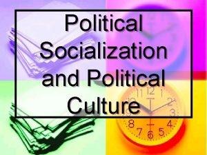 Political Socialization and Political Culture Political Culture n