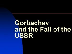 Gorbachev and the Fall of the USSR n