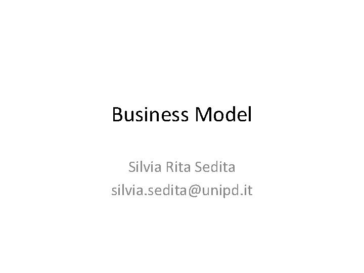 Business Model Silvia Rita Sedita silvia seditaunipd it