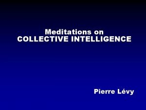 Meditations on COLLECTIVE INTELLIGENCE Pierre Lvy Collective intelligence