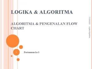 LOGIKA ALGORITMA Pertemuan ke 3 Logika Algoritma 1