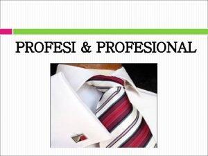 PROFESI PROFESIONAL Pengertian Profesi adalah suatu pekerjaan atau