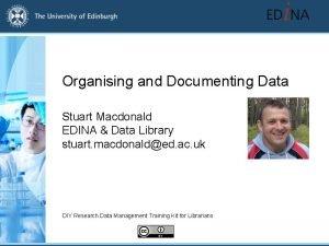 Organising and Documenting Data Stuart Macdonald EDINA Data
