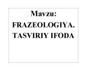 Mavzu FRAZEOLOGIYA TASVIRIY IFODA Reja Frazeologiya haqida umumiy