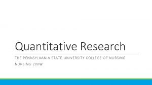 Quantitative Research THE PENNSYLVANIA STATE UNIVERSITY COLLEGE OF