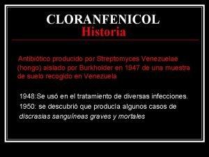 CLORANFENICOL Historia Antibitico producido por Streptomyces Venezuelae hongo