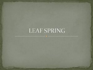 LEAF SPRING Introduction A leaf spring is a