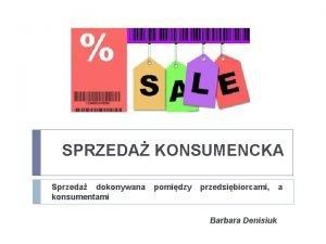 SPRZEDA KONSUMENCKA Sprzeda dokonywana pomidzy przedsibiorcami a konsumentami