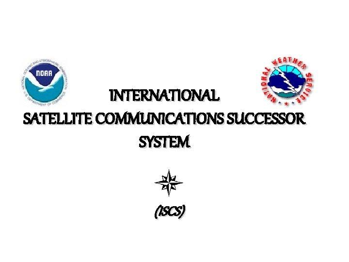 INTERNATIONAL SATELLITE COMMUNICATIONS SUCCESSOR SYSTEM ISCS The International