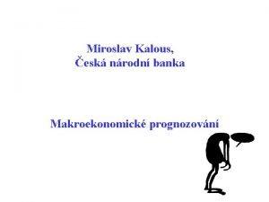 Miroslav Kalous esk nrodn banka Makroekonomick prognozovn Tak