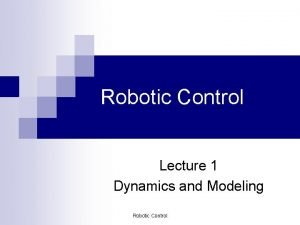 Robotic Control Lecture 1 Dynamics and Modeling Robotic