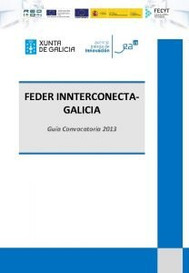 FEDER INNTERCONECTAGALICIA Gua Convocatoria 2013 Gua FEDERInnterconecta Galicia