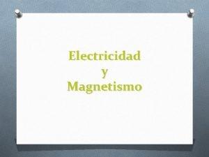 Electricidad y Magnetismo Electricidad O La electricidad es