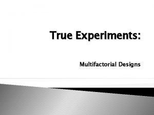 True Experiments Multifactorial Designs Factorial Designs Also called