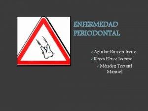 ENFERMEDAD PERIODONTAL Aguilar Rincn Irene Reyes Prez Ivonne