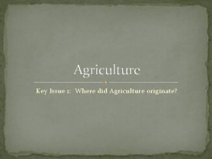 Agriculture Key Issue 1 Where did Agriculture originate