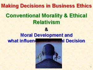 Making Decisions in Business Ethics Conventional Morality Ethical