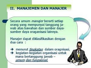 II MANAJEMEN DAN MANAJER Secara umum manajer berarti