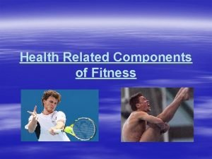 Health Related Components of Fitness Health Related Fitness
